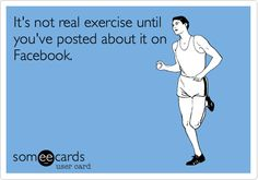It's not real exercise until you've posted about it on Facebook.