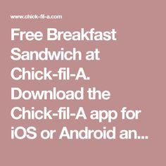 Free Breakfast Sandwich at Chick-fil-A.  Download the Chick-fil-A app for iOS or Android and register to get coupon for a Free Egg White Grill, Chick-n-Minis (3-count) or a Chick-fil-A Chicken Biscuit. Expires 9/30.
