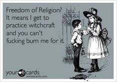 Freedom of Religion? It means I get to practice witchcraft and you can't fucking burn me for it. someecards