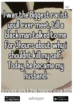 I was the Biggest racist youll ever meet, till a black man talked to me for 3hours about why i shouldnt kill my self. Today, he became my husband.
