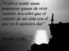 """... """"Volví a sentir unas inmensas ganas de vivir cuando descubrí que el sentido de mi vida era el que yo le quisiera dar"""". Paulo Coelho."""