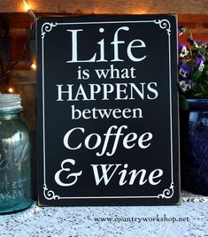 Life is What Happens Between Coffee and Wine This is an oh so true saying on a 9x12 inch painted worn finish sign. Handcrafted wooden wall art for home or office. www.countryworkshop.net