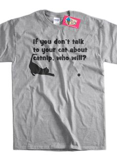Funny Cat T-Shirt Kitten Kitty Talk To Your Cat About Catnip Gifts for Dad Screen Printed T-Shirt Tee Shirt T Shirt Mens Ladies Womens by IceCreamTees on Etsy https://www.etsy.com/listing/129654903/funny-cat-t-shirt-kitten-kitty-talk-to