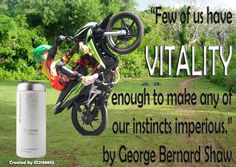 """Few of us have VITALITY enough to make any of our instincts imperious."" - George Bernard Shaw"