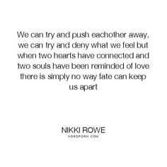 """Nikki Rowe - """"We can try and push eachother away, we can try and deny what we feel but"""". knowing, fate, heart, lovers, love-quotes, connection, soul-searching, fate-quotes, soul-connection, twin-flame, beautiful-love, synchronicty Open Quotes, Words Quotes, Quotes To Live By, Inspirational Quotes, Sayings, Qoutes, Opening Up Quotes, Meant To Be Quotes, Heart Quotes"""