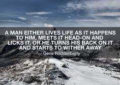 A man either lives life as it happens to him, meets it head-on and licks it, or he turns his back on it and starts to wither away. Gene Roddenberry