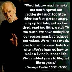 """We've learned how to make a living but not a life. We've added years to life, not life to years"" -George Carlin"