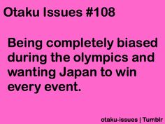Otaku Problem: Being completely biased in the Olympics and wanting Japan to win every event.