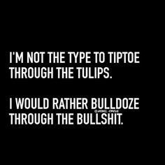 I'm not the type to tiptoe thru the tulips.. I would rather bulldoze through the bullshit.