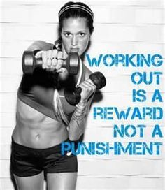 Workout is a reward not a punishment!