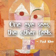 One Eye Sees, the Other Feels - Paul Klee. Quote
