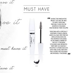 MUST HAVE MASCARA  Owing to the innovative brush, you will be able to apply mascara precisely even on the shortest eyelashes and increase their volume! Mascara with a specially designed conical brush which allows very precise application even on the shortest eyelashes in the inner corner of the eye. It thickens eyelashes and separates them very accurately. The effect is more delicate with one layer, and with two layers the eyelashes are intensely thickened.