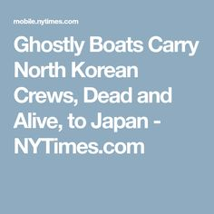 Ghostly Boats Carry North Korean Crews, Dead and Alive, to Japan - NYTimes.com Fishing Basics, Fishing Guide, Ghost Ship, Out Of Body, North Korea, Fishing Boats, New York Times, Carry On, Korean