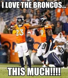 i love the broncos more then you and your on their team tsk tsk tsk