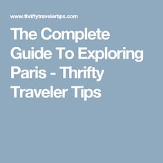 The Complete Guide To Exploring Paris - Thrifty Traveler Tips