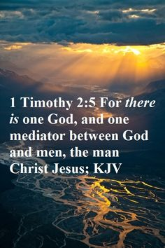 """1 Timothy 2:5, """"For there is one God, and one mediator between God and men, the man Christ Jesus."""" KJV"""