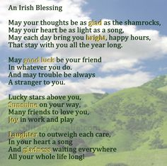 An Irish Blessing; because on St Patrick's Day we are all a little Irish, although I'm adopted, but am Scotish and Irish on both my mother and father's sides. They were both one of six children but unfortunately I've never met them and don't know how to contact them. I'm already 58 so some may have already passed. I've studied history and both countries and want to visit both one day. #