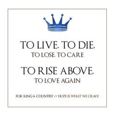 To Live to Die. To Lose to Care. To Rise Above. To Love Again. -For King & Country