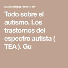 Todo sobre el autismo. Los trastornos del espectro autista ( TEA ). Gu