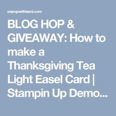 BLOG HOP & GIVEAWAY: How to make a Thanksgiving Tea Light Easel Card   Stampin Up Demonstrator - Tami White - Stamp With Tami Crafting and Card-Making Stampin Up blog