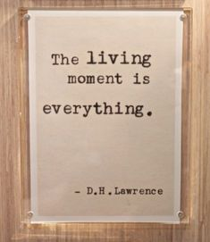 The living moment is everything. D H Lawrence Great Quotes, Quotes To Live By, Me Quotes, Inspirational Quotes, Qoutes, Typed Quotes, Framed Quotes, D H Lawrence, Night On Earth