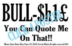 Bull $h1#£ You can quote me on that  poster is available on eBay store Meme Some Noise 17x11  Perfect for a Mancave, private office, dormroom, bathroom, etc... Meme MEME SOME NOISE eBay Store Humor Bullshit complaints