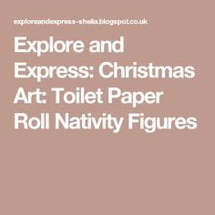 Explore and Express: Christmas Art: Toilet Paper Roll Nativity Figures