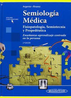 Semiología médica : fisiopatología, semiotecnia y propedeútica : enseñanza-aprendizaje basada en la persona / Horacio A. Argente, Marcelo E. Álvarez