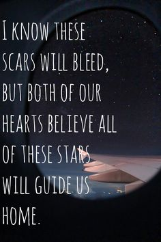 So open your eyes and see the way our horizons meet and all of the lights will lead into the night with me and I know these scars will bleed, but both of our hearts believe. all of these stars will guide us home. - ed sheeran, all of the stars