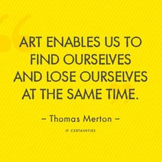 Art enables us to find ourselves and lose ourselves at the same time