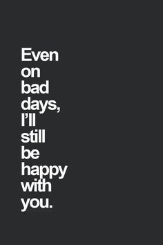 "Wedding day quote idea - ""Even on bad days, I'll still be happy with you"""