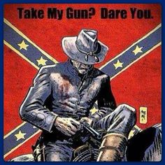 Last I recall, you gave up your sidearm at Appomattox, bud.