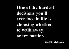 One of the hardest decisions you'll ever face in life is choosing whether to walk away or try harder. - Ziad K. Abdelnour - brought to you by http://inspirational.ly