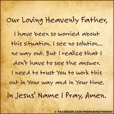 Our loving heavenly Father, I have been so worried about his situation. I see no solution.no way out. But I realize that I don't have to see the answer. I need to trust You to work this out in Your way and in Your time. In Jesus' Name I pray, amen. L Names, Names Of Jesus, Bible Verses About Strength, Work This Out, Christian Prayers, Christian Quotes, No Way Out, Prayer Board, Faith Prayer