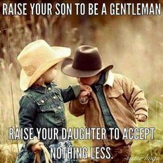 Raise your son to be a gentleman. Raise your daughter to accept nothing less. We need to raise ladies and gentlemen! More
