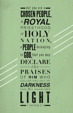 But you are a chosen people, a Royal priesthood, a Holy nation. A people belonging to God, that you may declare the praises of him who called you out of darkness into his wonderful light - 1 Peter 2:9