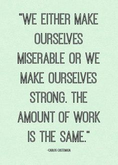 We either make ourselves miserable or we make ourselves strong. The almount of work is the same. #words #inspiration #citaten