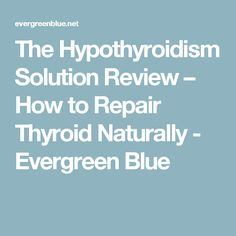 The Hypothyroidism Solution Review – How to Repair Thyroid Naturally - Evergreen Blue