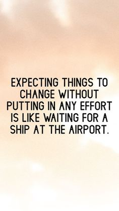 Inspirational Quotes from Functional Rustic Expecting things to change without putting in any effort is like waiting for a ship at the airport.Expecting things to change without putting in any effort is like waiting for a ship at the airport. Quotable Quotes, Wisdom Quotes, True Quotes, Funny Quotes, Quotes Quotes, Quotes Of Encouragement, 2015 Quotes, Pain Quotes, Author Quotes