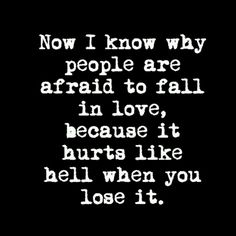 Now I know why people are afraid to fall in love, because it hurts like hell when you lose it.