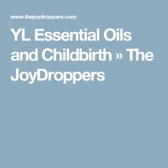 YL Essential Oils and Childbirth » The JoyDroppers