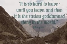 """It is so hard to leave until you leave, and then it is the easiest goddamned thing in the world"" John Green #TravelQuotes"