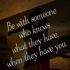 Be with someone who knows what they have, when they have you.