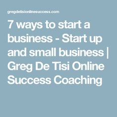 7 ways to start a business - Start up and small business | Greg De Tisi Online Success Coaching