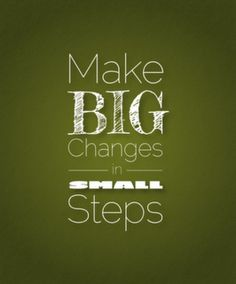 how to make big changes to your life in small steps