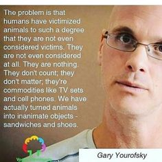 GREAT quote about objectifying animals ~ courtesy Gary Yourofsky - Vegan Vegan Facts, Vegan Memes, Vegan Quotes, Why Vegan, Vegan Vegetarian, Vegetarian Memes, Going Vegetarian, Gary Yourofsky, Vegan Animals