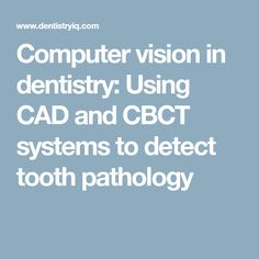 Computer vision in dentistry: Using CAD and CBCT systems to detect tooth pathology