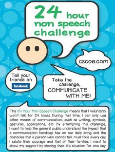 Huntington's disease symptoms often eventually include difficulty in communicating.   The 24 Hour Non Speech Challenge means voluntarily not talking for 24 hours. During that time, only alternative means of communication, such as writing, symbols, gestures, applications, etc. can be used. By attempting this challenge, you will help the general public understand the impact that a communication handicap has on our daily lives and the obstacles that a person who cannot talk faces every day.