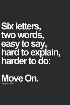 Six letters, two words, easy to say, hard to explain, harder to do: Move On.