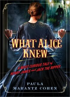 What Alice Knew: a most curious tale of Henry James & Jack the Ripper by Paula Marantz Cohen